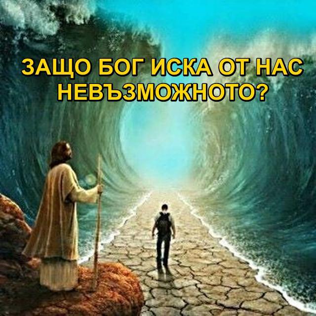 ЗАЩО БОГ ИСКА ОТ НАС НЕВЪЗМОЖНОТО?