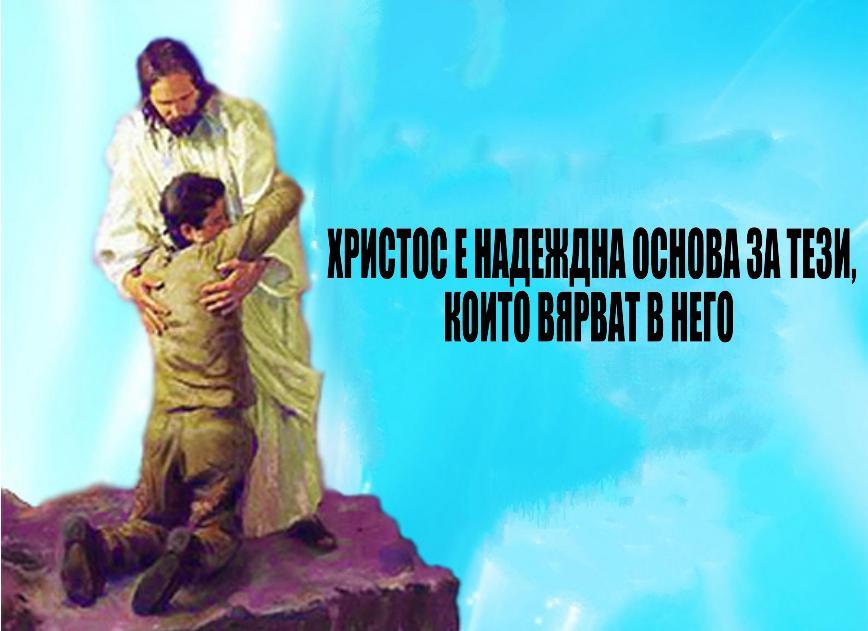 ХРИСТОС Е НАДЕЖДНА ОСНОВА ЗА ТЕЗИ,  КОИТО ВЯРВАТ В НЕГО